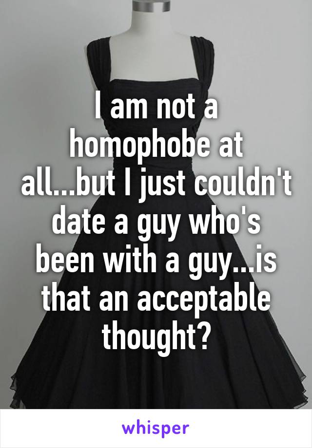 I am not a homophobe at all...but I just couldn't date a guy who's been with a guy...is that an acceptable thought?