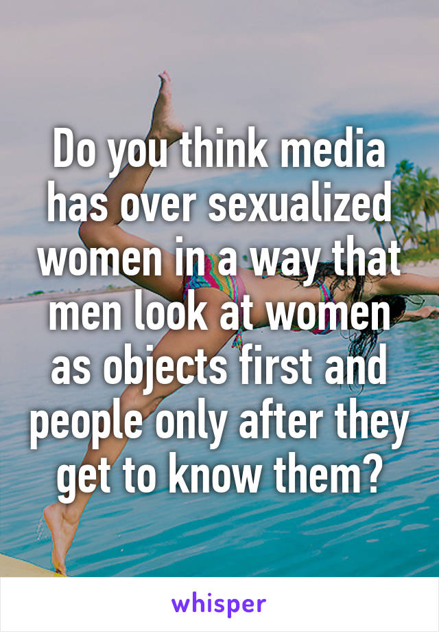 Do you think media has over sexualized women in a way that men look at women as objects first and people only after they get to know them?