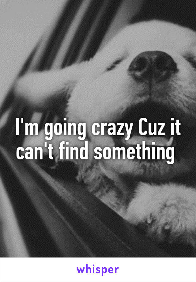 I'm going crazy Cuz it can't find something