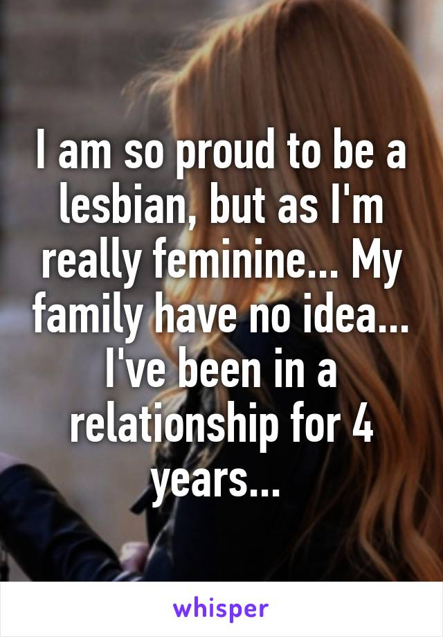 I am so proud to be a lesbian, but as I'm really feminine... My family have no idea... I've been in a relationship for 4 years...