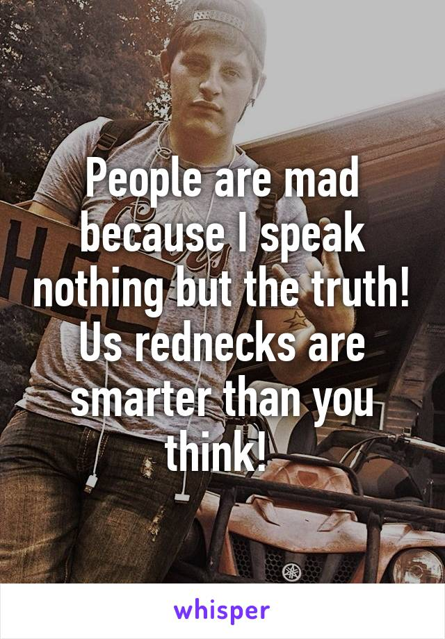 People are mad because I speak nothing but the truth! Us rednecks are smarter than you think!