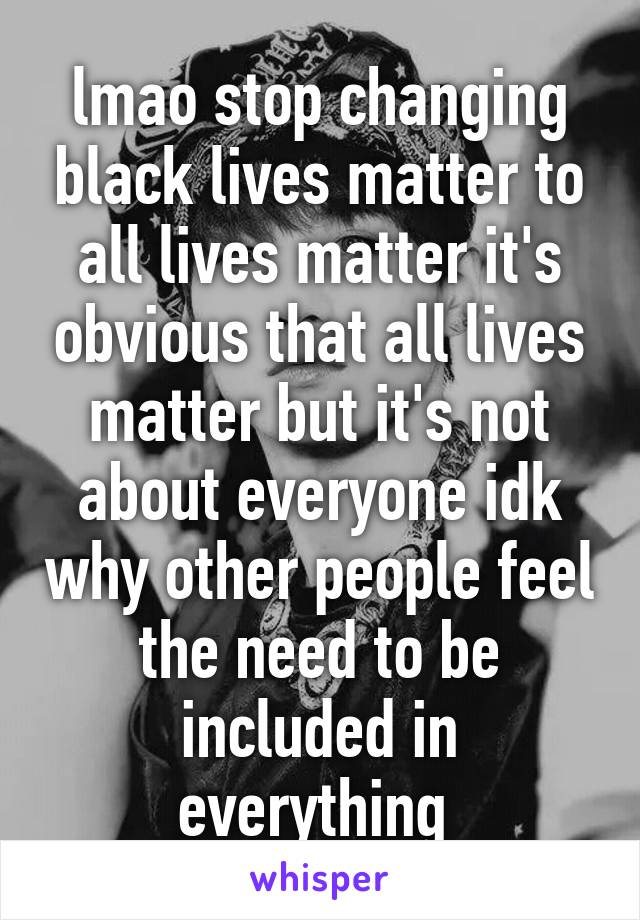 lmao stop changing black lives matter to all lives matter it's obvious that all lives matter but it's not about everyone idk why other people feel the need to be included in everything