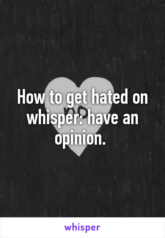 How to get hated on whisper: have an opinion.