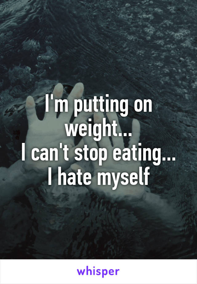 I'm putting on weight... I can't stop eating... I hate myself