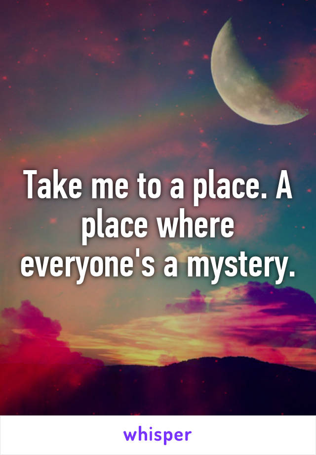 Take me to a place. A place where everyone's a mystery.