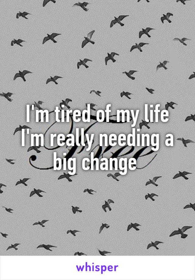 I'm tired of my life I'm really needing a big change
