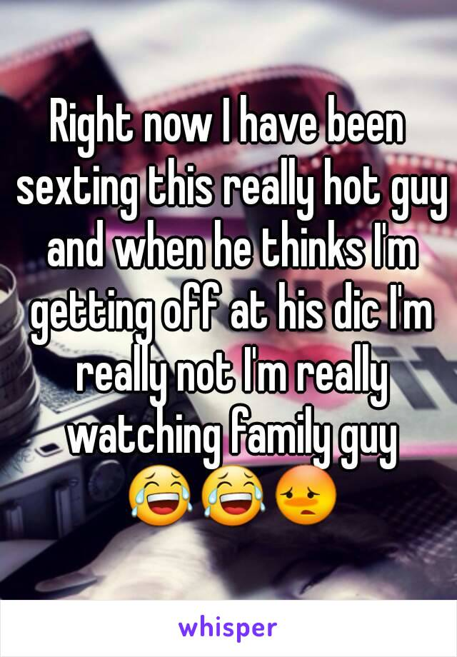 Right now I have been sexting this really hot guy and when he thinks I'm getting off at his dic I'm really not I'm really watching family guy 😂😂😳