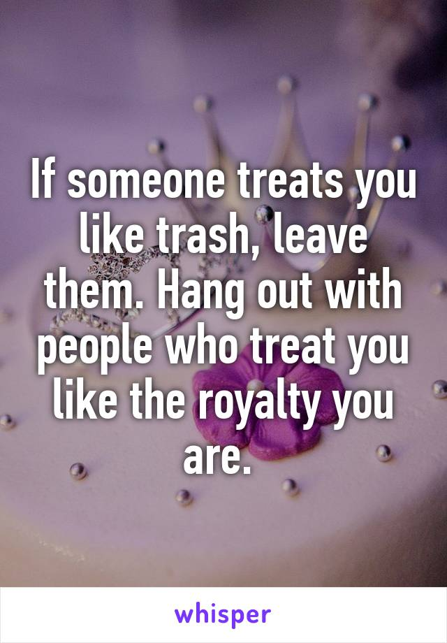 If someone treats you like trash, leave them. Hang out with people who treat you like the royalty you are.