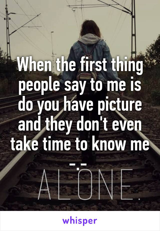 When the first thing people say to me is do you have picture and they don't even take time to know me -.-