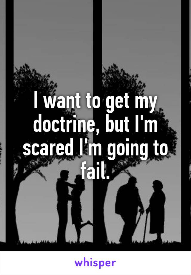 I want to get my doctrine, but I'm scared I'm going to fail.