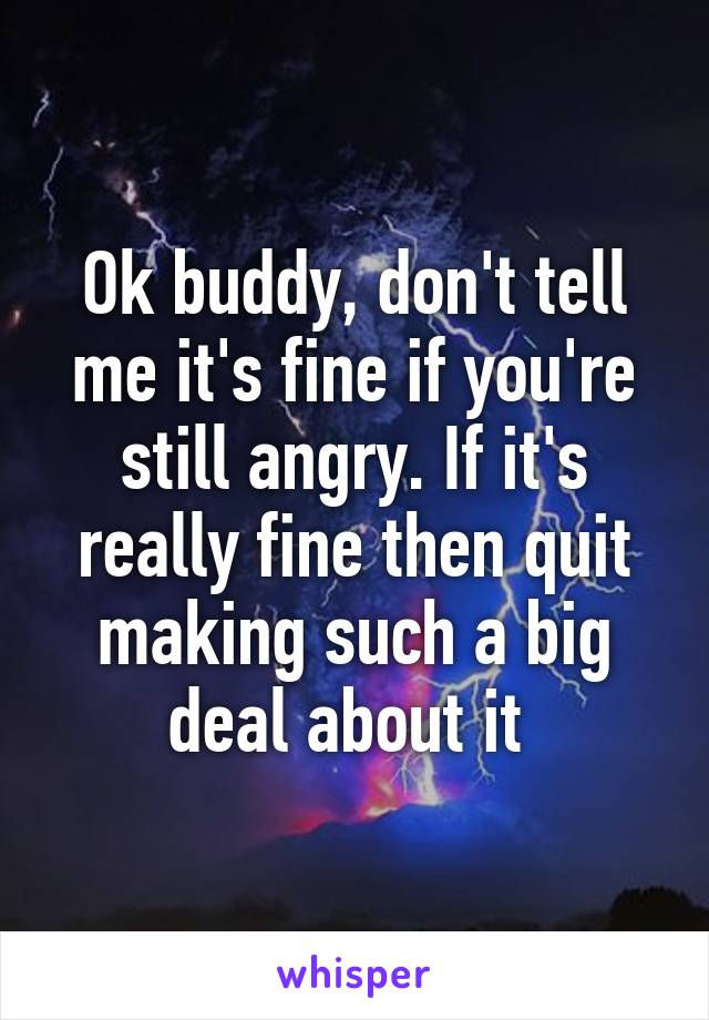 Ok buddy, don't tell me it's fine if you're still angry. If it's really fine then quit making such a big deal about it