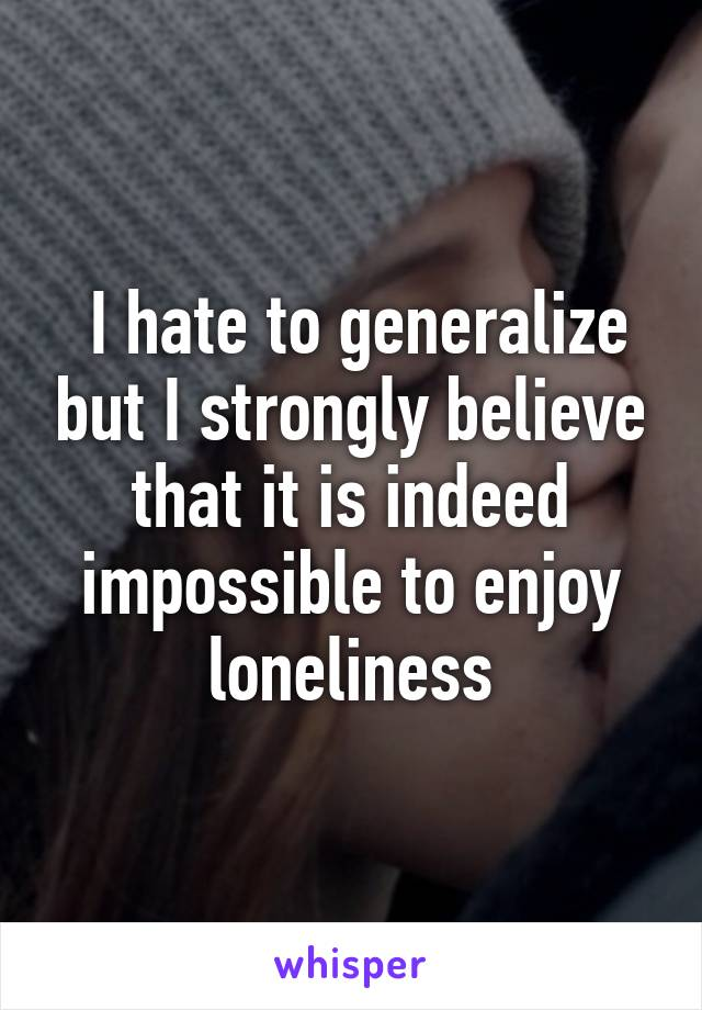 I hate to generalize but I strongly believe that it is indeed impossible to enjoy loneliness