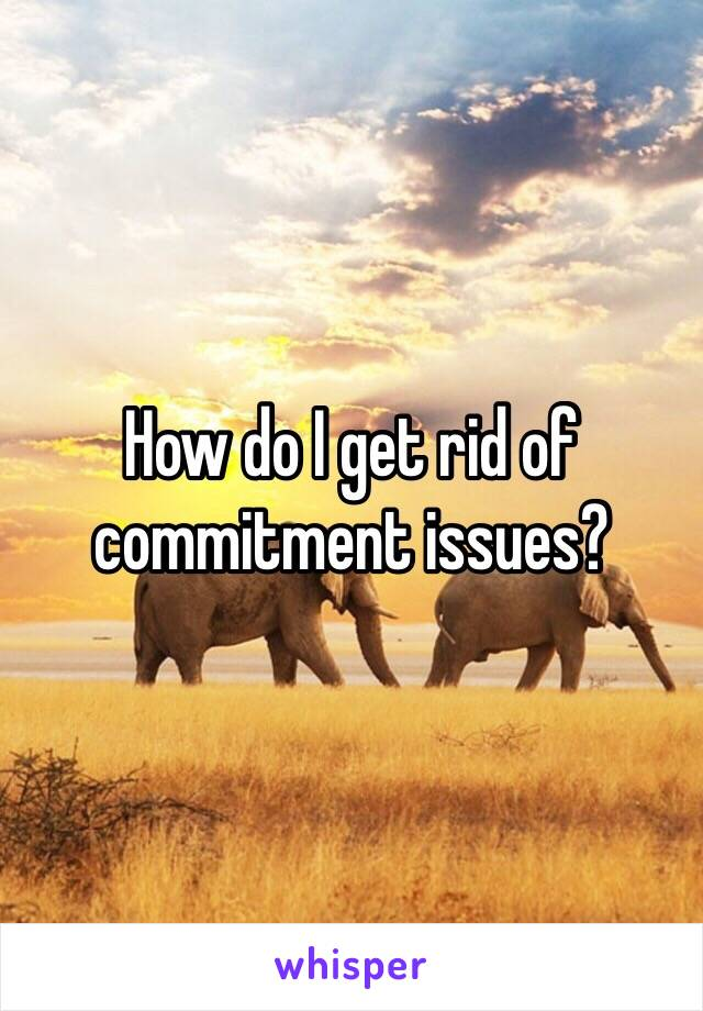 How do I get rid of commitment issues?