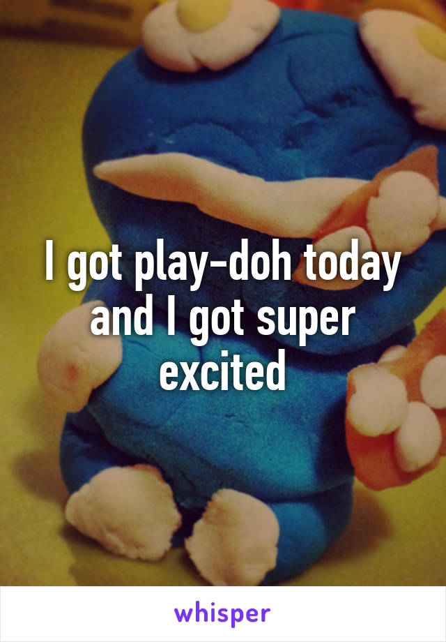 I got play-doh today and I got super excited
