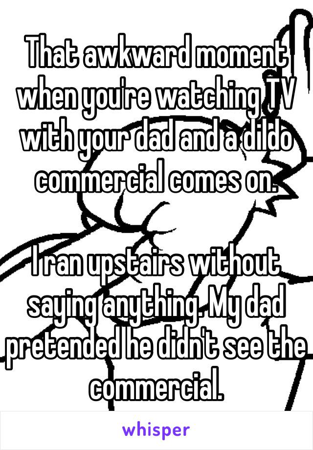 That awkward moment when you're watching TV with your dad and a dildo commercial comes on.   I ran upstairs without saying anything. My dad pretended he didn't see the commercial.