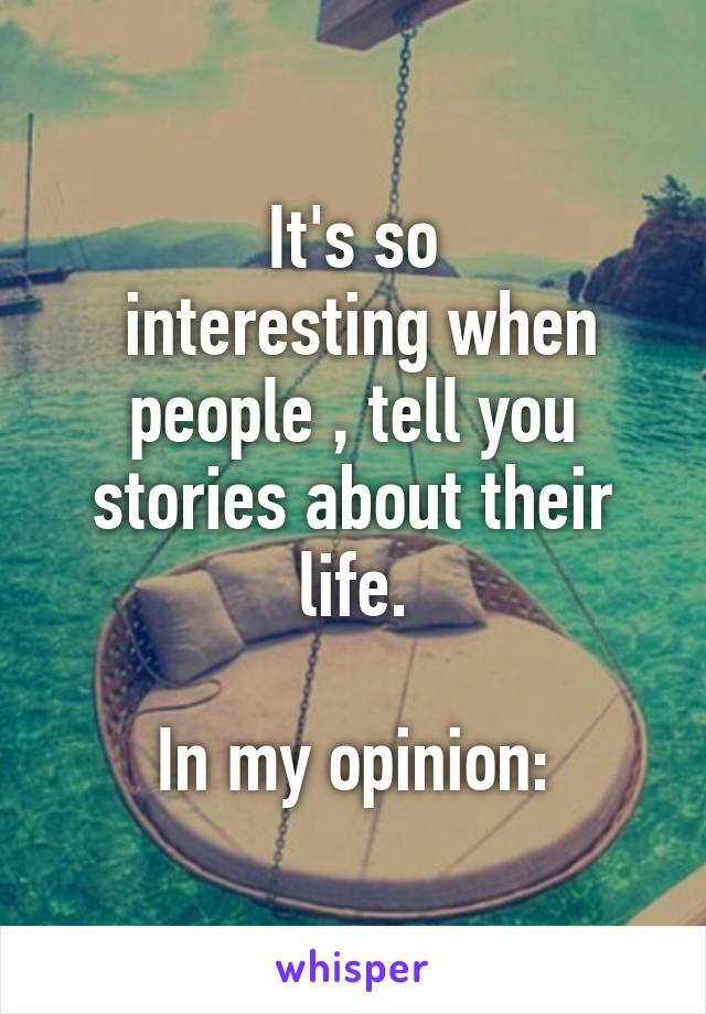 It's so  interesting when people , tell you stories about their life.  In my opinion: