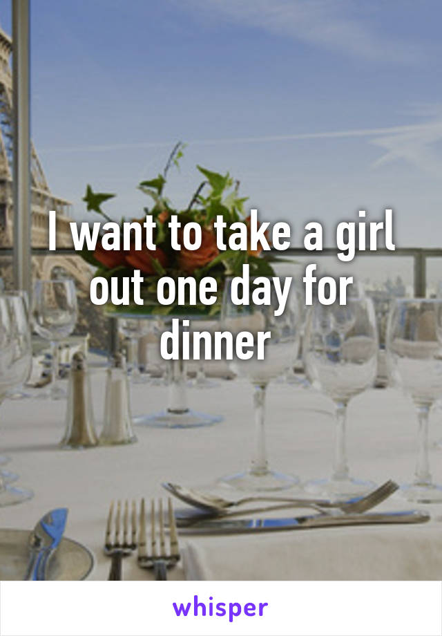I want to take a girl out one day for dinner