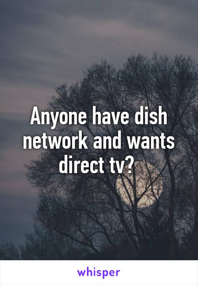 Anyone have dish network and wants direct tv?