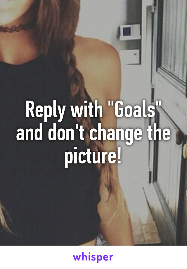 "Reply with ""Goals"" and don't change the picture!"