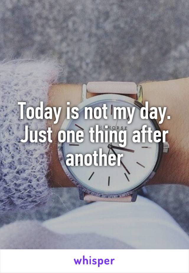 Today is not my day. Just one thing after another