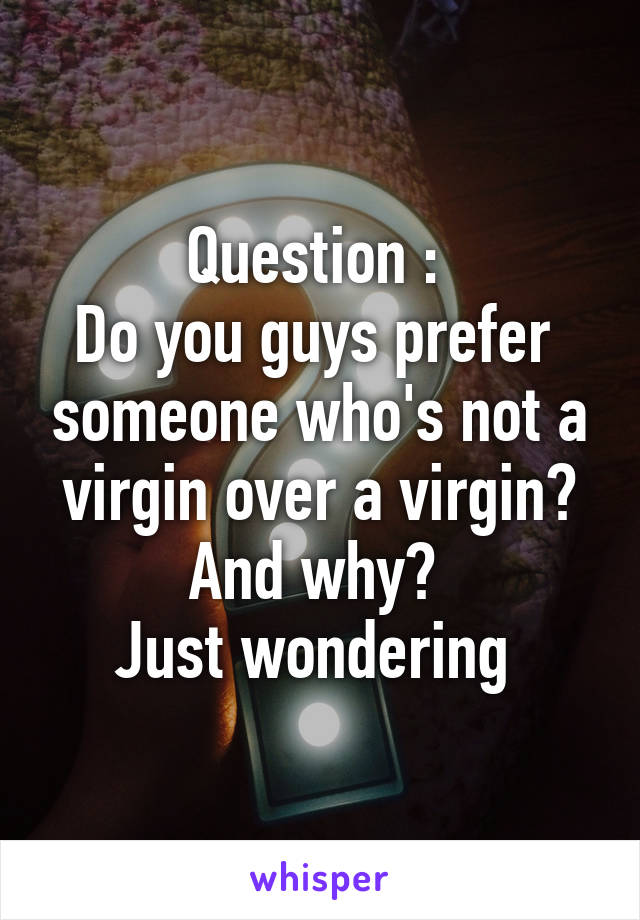 Question :  Do you guys prefer  someone who's not a virgin over a virgin? And why?  Just wondering
