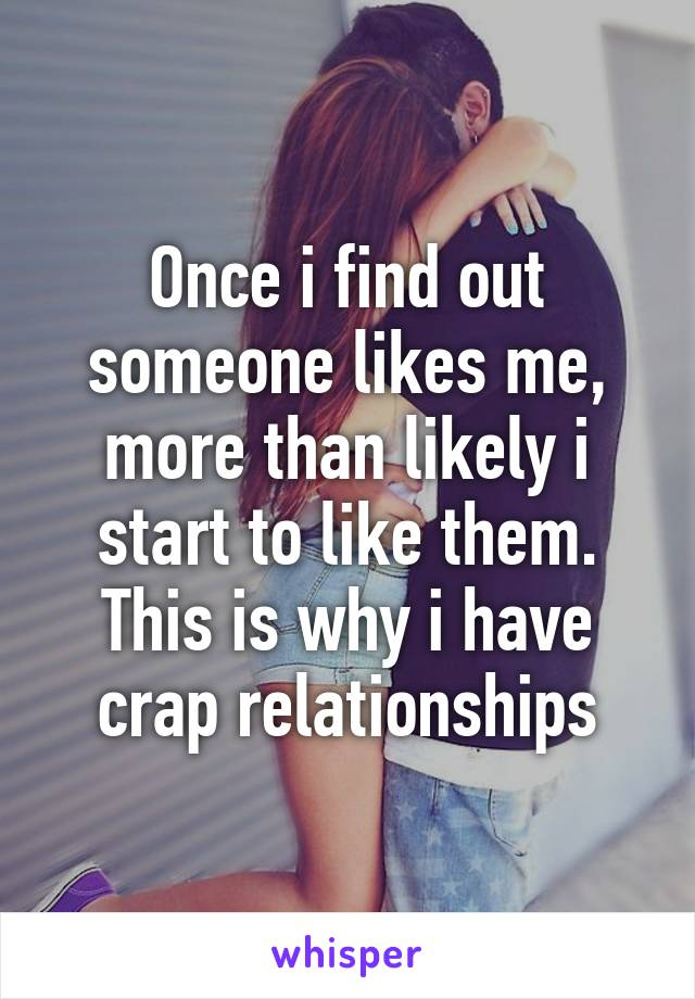 Once i find out someone likes me, more than likely i start to like them. This is why i have crap relationships
