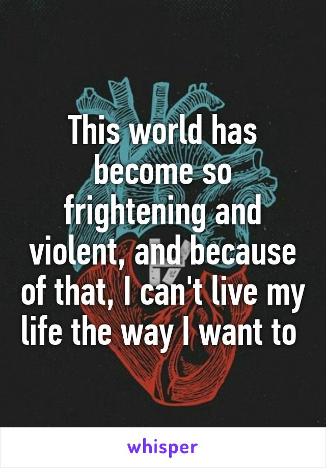 This world has become so frightening and violent, and because of that, I can't live my life the way I want to