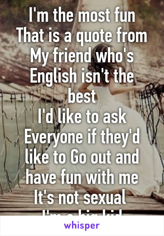 I'm the most fun That is a quote from My friend who's English isn't the best I'd like to ask Everyone if they'd like to Go out and have fun with me It's not sexual  I'm a big kid