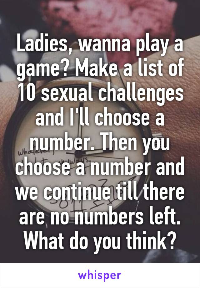Ladies, wanna play a game? Make a list of 10 sexual challenges and I'll choose a number. Then you choose a number and we continue till there are no numbers left. What do you think?