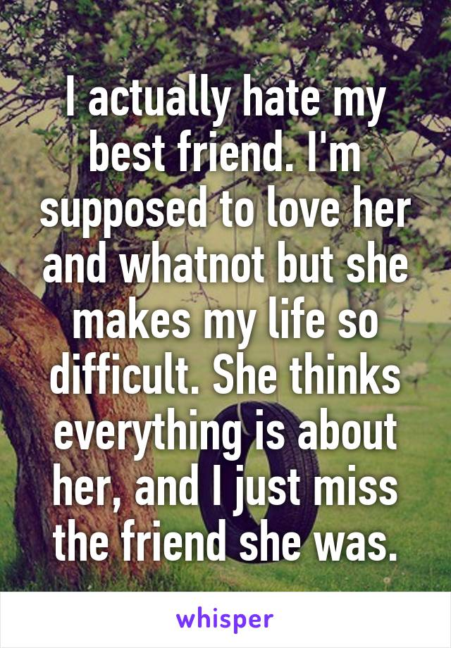 I actually hate my best friend. I'm supposed to love her and whatnot but she makes my life so difficult. She thinks everything is about her, and I just miss the friend she was.