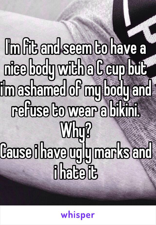 I'm fit and seem to have a nice body with a C cup but i'm ashamed of my body and refuse to wear a bikini. Why? Cause i have ugly marks and i hate it