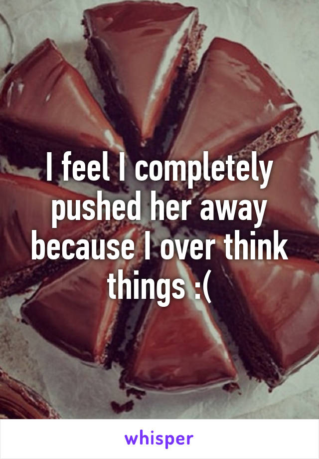 I feel I completely pushed her away because I over think things :(