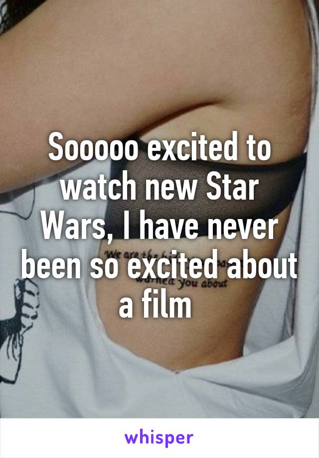 Sooooo excited to watch new Star Wars, I have never been so excited about a film