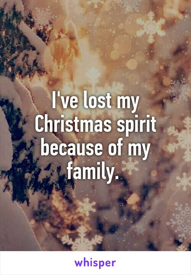 I've lost my Christmas spirit because of my family.