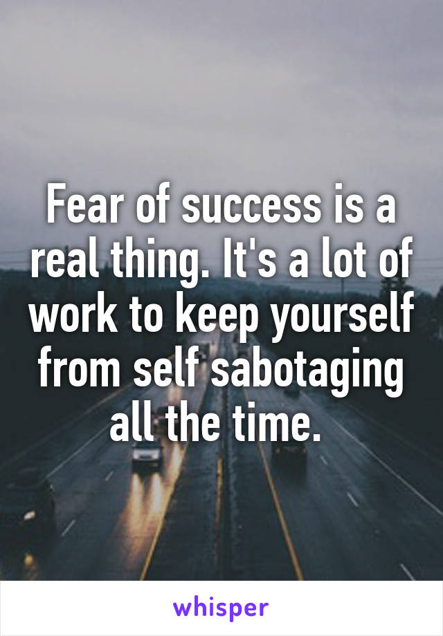 Fear of success is a real thing. It's a lot of work to keep yourself from self sabotaging all the time.