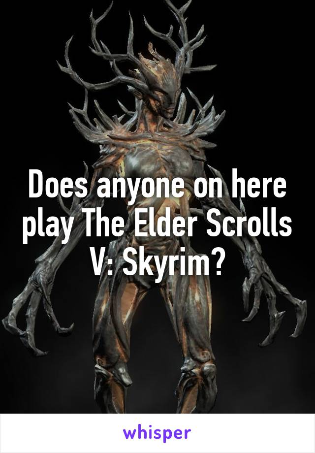 Does anyone on here play The Elder Scrolls V: Skyrim?