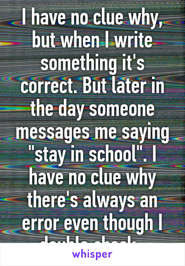 "I have no clue why, but when I write something it's correct. But later in the day someone messages me saying ""stay in school"". I have no clue why there's always an error even though I double check."
