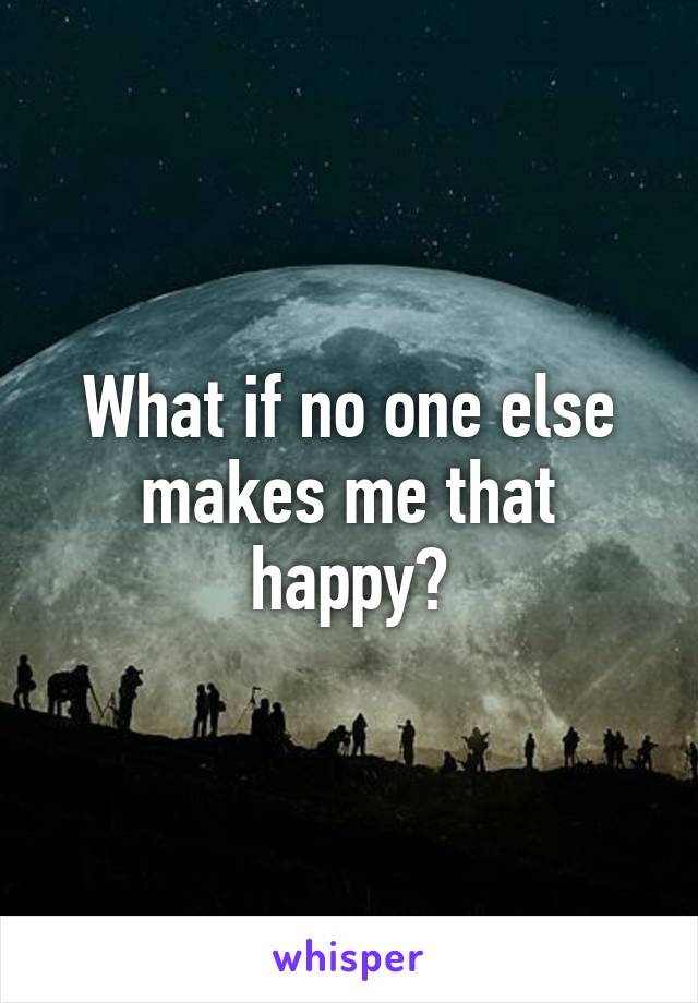What if no one else makes me that happy?