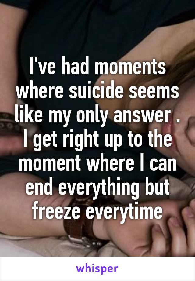 I've had moments where suicide seems like my only answer . I get right up to the moment where I can end everything but freeze everytime