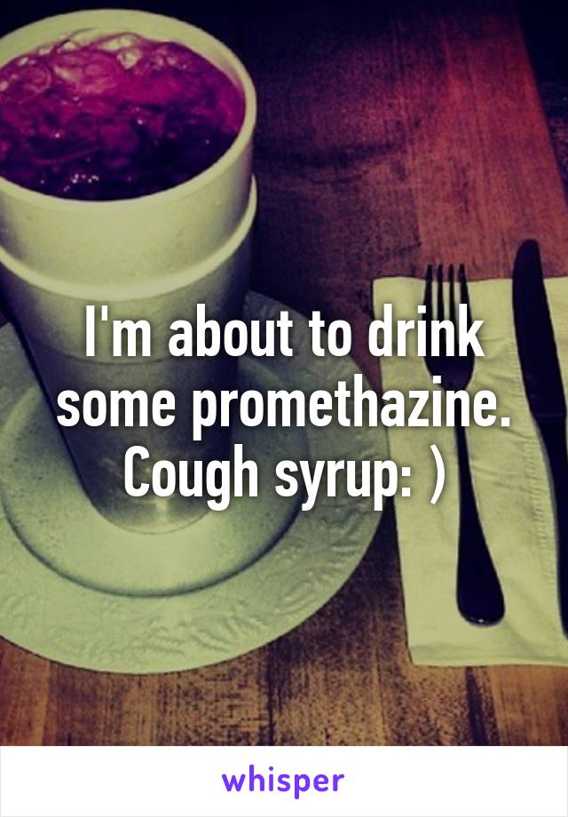 I'm about to drink some promethazine. Cough syrup: )