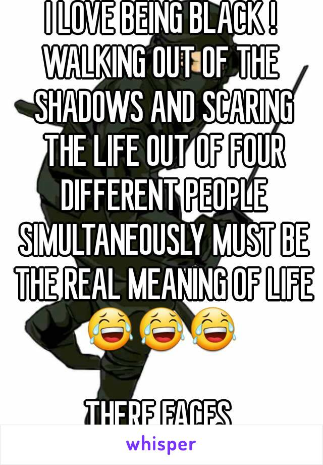 I LOVE BEING BLACK ! WALKING OUT OF THE SHADOWS AND SCARING THE LIFE OUT OF FOUR DIFFERENT PEOPLE SIMULTANEOUSLY MUST BE THE REAL MEANING OF LIFE 😂😂😂  THERE FACES