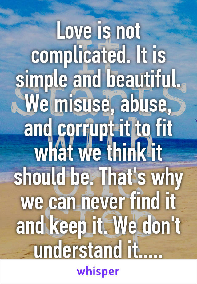 Love is not complicated. It is simple and beautiful. We misuse, abuse, and corrupt it to fit what we think it should be. That's why we can never find it and keep it. We don't understand it.....