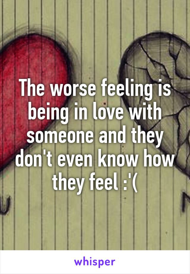 The worse feeling is being in love with someone and they don't even know how they feel :'(