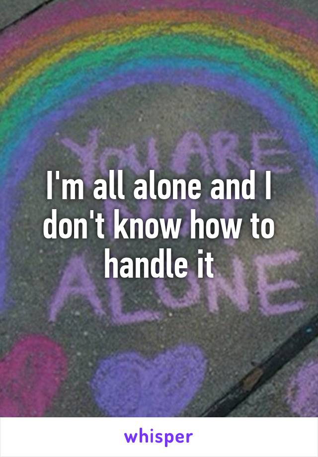 I'm all alone and I don't know how to handle it