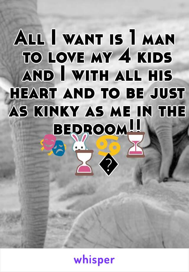 All I want is 1 man to love my 4 kids and I with all his heart and to be just as kinky as me in the bedroom!! 🎭🐇♋⏳⌛🔗