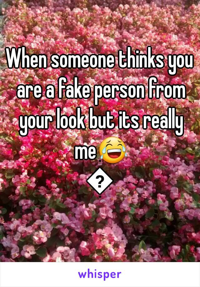 When someone thinks you are a fake person from your look but its really me😂😂