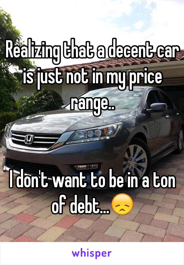 Realizing that a decent car is just not in my price range..   I don't want to be in a ton of debt...😞