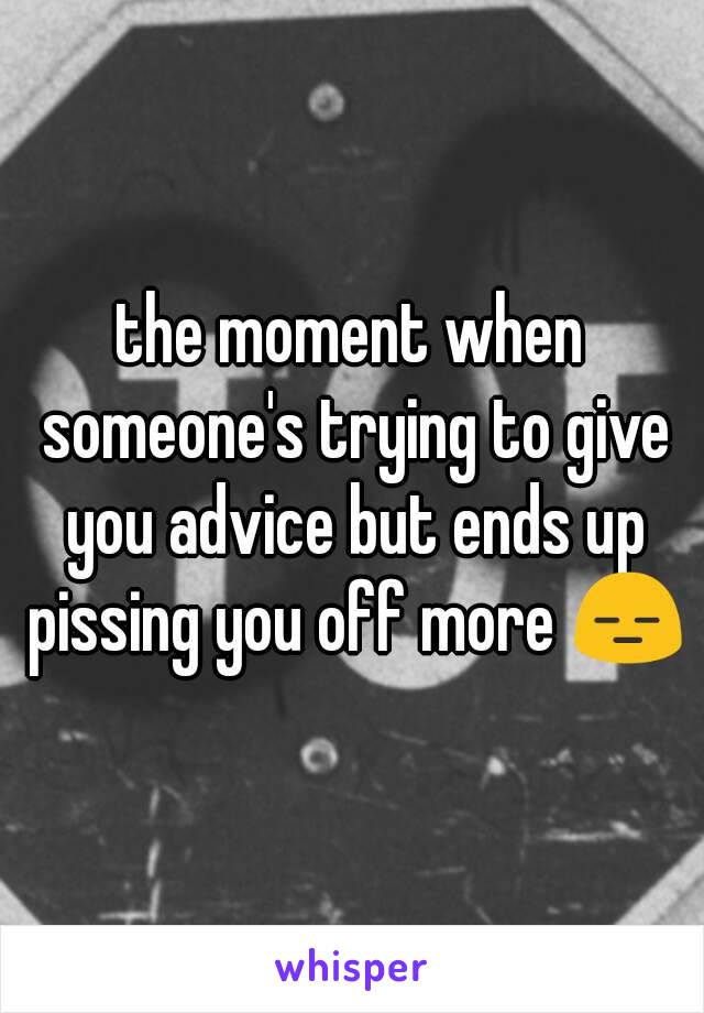the moment when someone's trying to give you advice but ends up pissing you off more 😑
