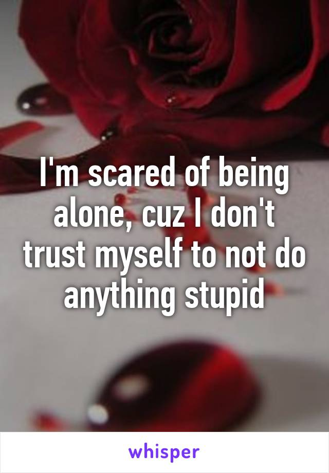 I'm scared of being alone, cuz I don't trust myself to not do anything stupid
