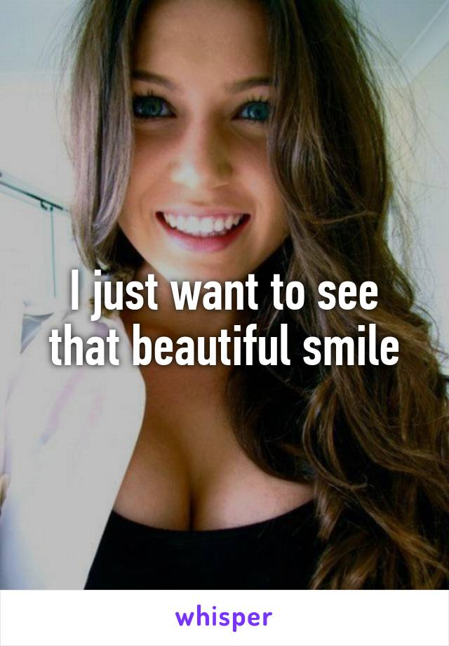 I just want to see that beautiful smile